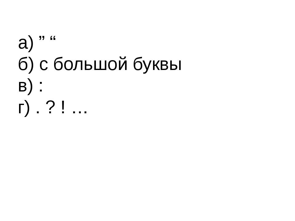 """а) """" """" б) с большой буквы в) : г) . ? ! …"""