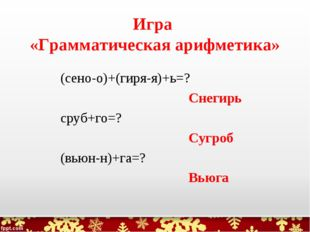 Игра «Грамматическая арифметика» (сено-о)+(гиря-я)+ь=? Снегирь сруб+го=? Сугр