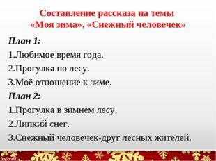 Составление рассказа на темы «Моя зима», «Снежный человечек» План 1: Любимое