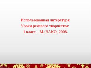 Использованная литература: Уроки речевого творчества: 1 класс. –М.:ВАКО, 2008.
