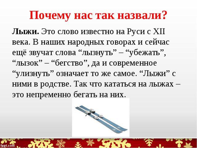 Почему нас так назвали? Лыжи. Это слово известно на Руси с XII века. В наших...