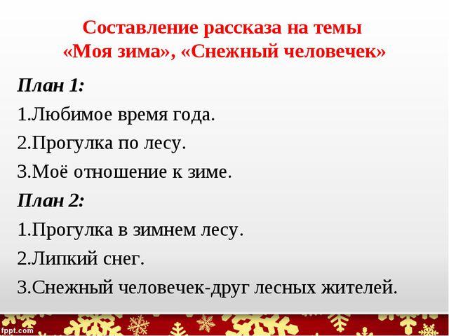 Составление рассказа на темы «Моя зима», «Снежный человечек» План 1: Любимое...