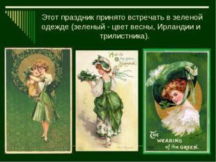 Этот праздник принято встречать в зеленой одежде (зеленый - цвет весны, Ирлан