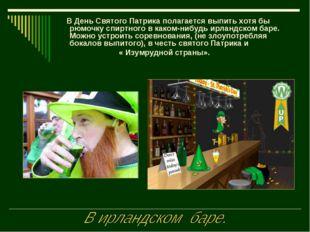 В День Святого Патрика полагается выпить хотя бы рюмочку спиртного в каком-н