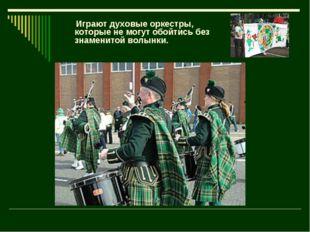 Играют духовые оркестры, которые не могут обойтись без знаменитой волынки.