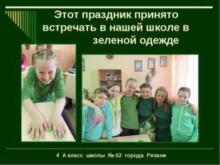 Этот праздник принято встречать в нашей школе в зеленой одежде 4 А класс шко