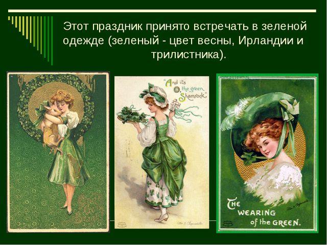 Этот праздник принято встречать в зеленой одежде (зеленый - цвет весны, Ирлан...