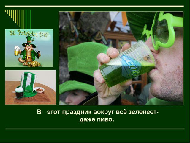 В этот праздник вокруг всё зеленеет- даже пиво.