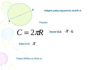 . Найдите длину окружности, если R= 6. Решение: Значит С=2 Ответ:С=12 Решить