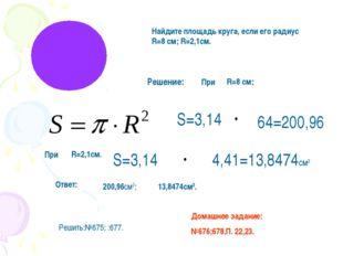 Найдите площадь круга, если его радиус R=8 cм; R=2,1см. Решение: S=3,14 64=20