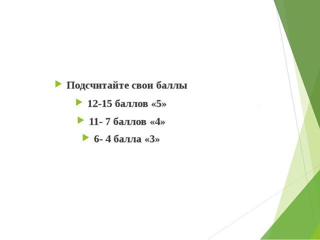 Подсчитайте свои баллы 12-15 баллов «5» 11- 7 баллов «4» 6- 4 балла «3»
