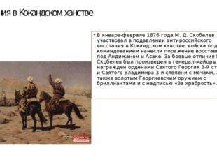 восстания в Кокандском ханстве В январе-феврале 1876 года М. Д. Скобелев учас