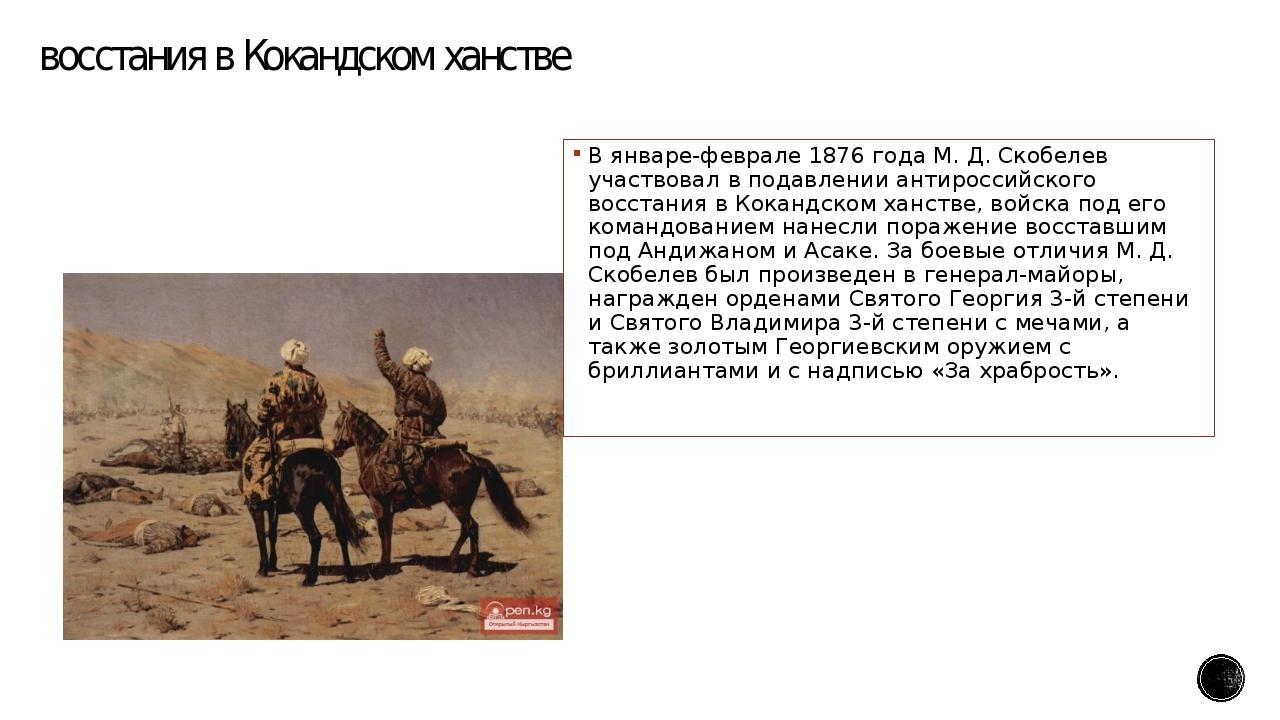 восстания в Кокандском ханстве В январе-феврале 1876 года М. Д. Скобелев учас...