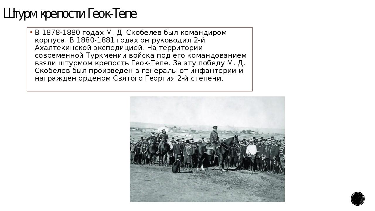 Штурм крепости Геок-Тепе В 1878-1880 годах М. Д. Скобелев был командиром корп...