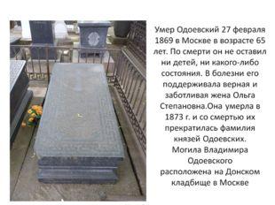 Умер Одоевский 27 февраля 1869 в Москве в возрасте 65 лет. По смерти он не ос