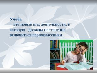 Учеба – это новый вид деятельности, в которую должны постепенно включиться п