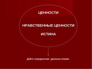 ЦЕННОСТИ НРАВСТВЕННЫЕ ЦЕННОСТИ ИСТИНА Дайте определения данным словам