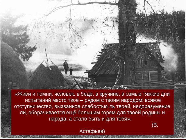 «Живи и помни, человек, в беде, в кручине, в самые тяжкие дни испытаний место...