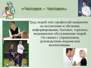 «Человек – Человек» Труд людей этих профессий направлен на воспитание и обуче