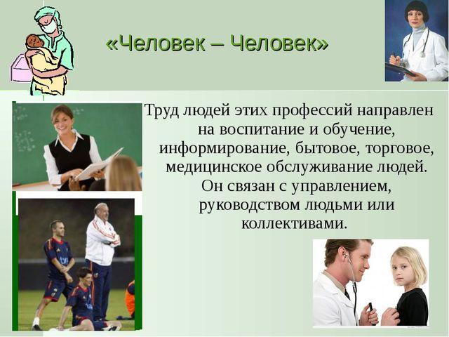 «Человек – Человек» Труд людей этих профессий направлен на воспитание и обуче...