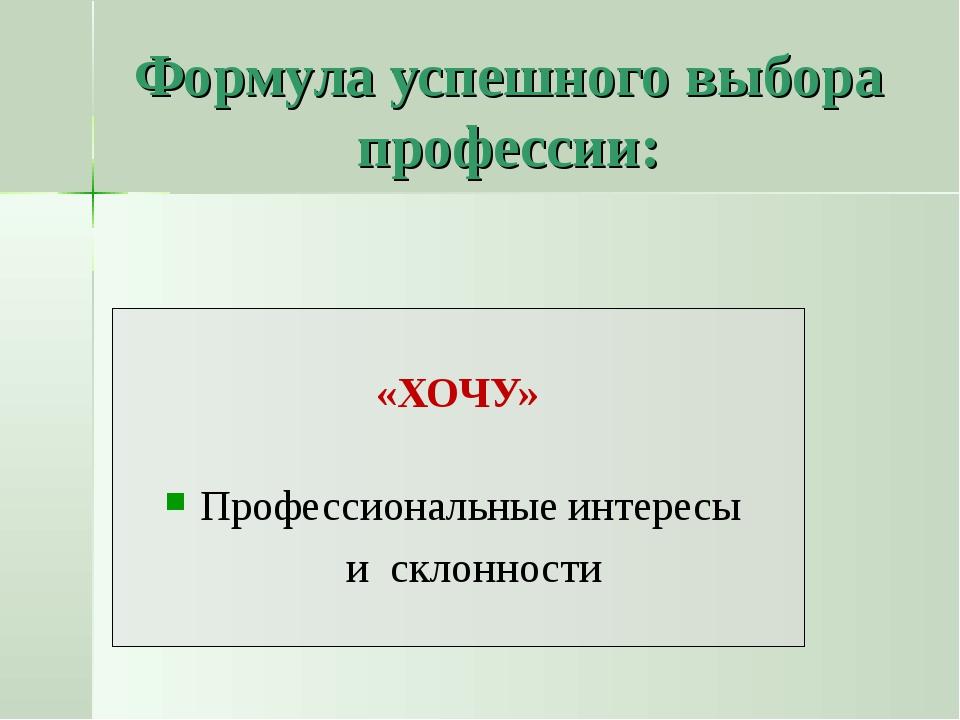 Формула успешного выбора профессии: «ХОЧУ» Профессиональные интересы и склонн...