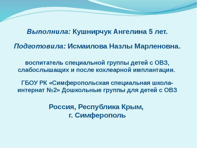Выполнила: Кушнирчук Ангелина 5 лет. Подготовила: Исмаилова Назлы Марленовна...