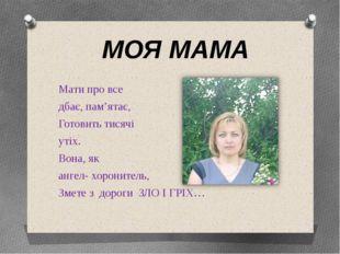 МОЯ МАМА Мати про все дбає, пам'ятає, Готовить тисячі утіх. Вона, як ангел- х