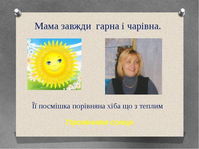 Мама завжди гарна і чарівна. Її посмішка порівняна хіба що з теплим Промінням...
