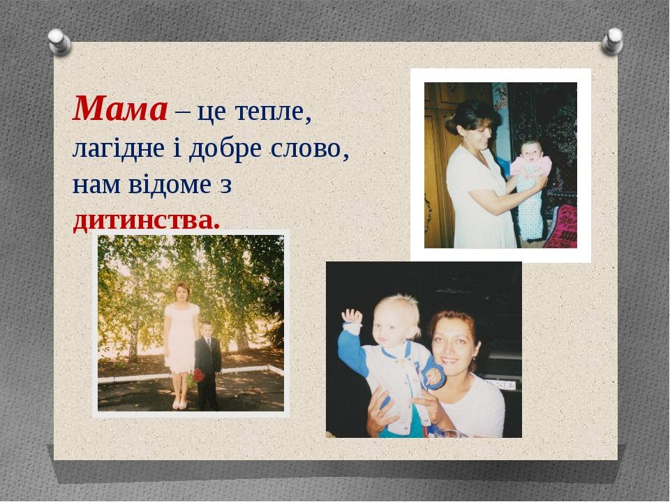Мама – це тепле, лагідне і добре слово, нам відоме з дитинства.