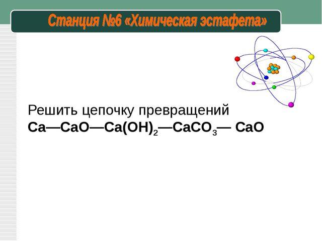 Решить цепочку превращений Ca—CaO—Ca(OH)2—CaCO3— CaO