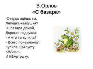 В.Орлов «С базара» -Откуда идёшь ты, Лягушка-квакушка? -С базара домой, Дорог