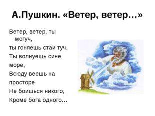 А.Пушкин. «Ветер, ветер…» Ветер, ветер, ты могуч, ты гоняешь стаи туч, Ты вол