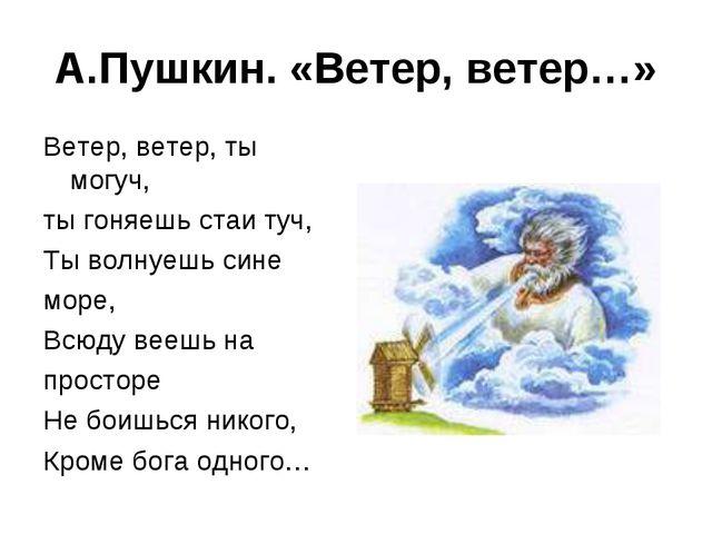 А.Пушкин. «Ветер, ветер…» Ветер, ветер, ты могуч, ты гоняешь стаи туч, Ты вол...