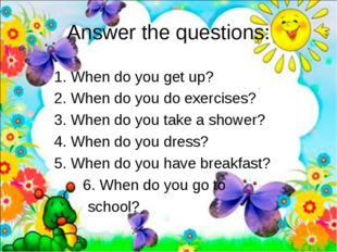 Answer the questions: 		1. When do you get up? 		2. When do you do exercises?