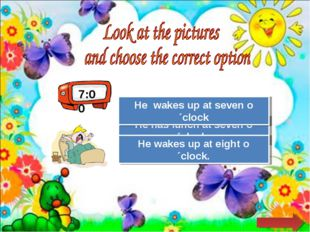 7:00 Try Again Great Job! He has lunch at seven o´clock. He wakes up at seven