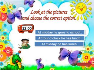 12:00 Try Again Great Job! At midday he goes to school.. At midday he has lun