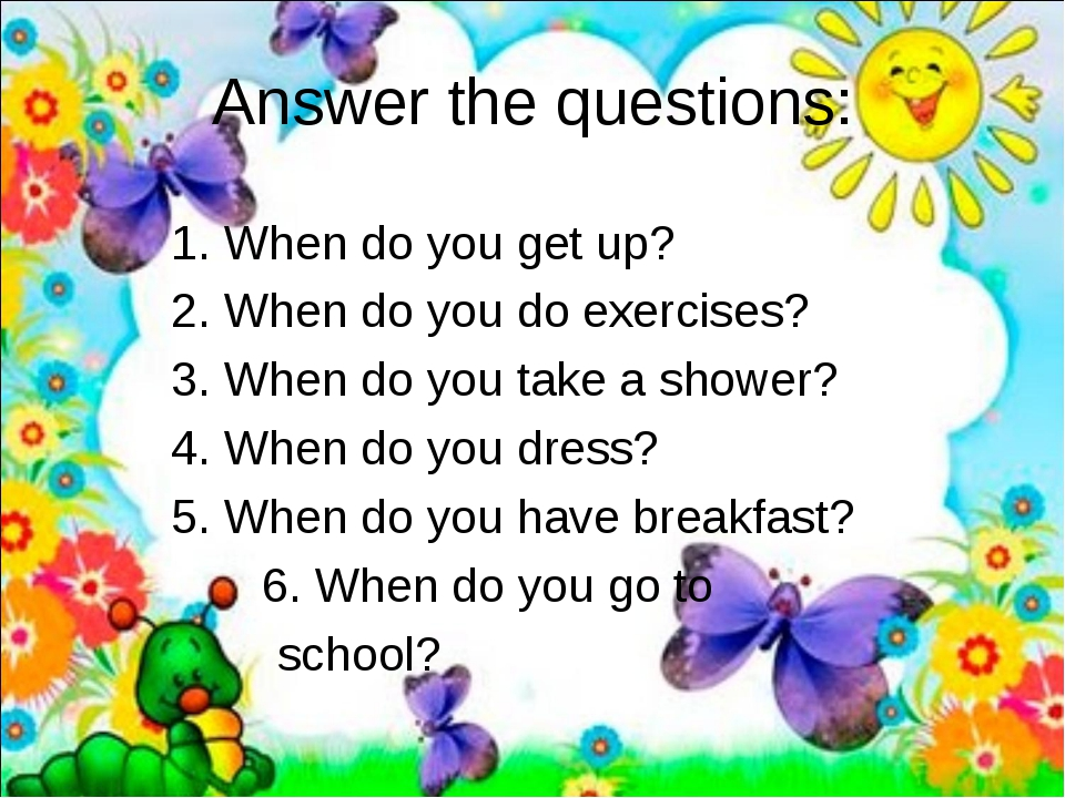 Answer the questions: 		1. When do you get up? 		2. When do you do exercises?...