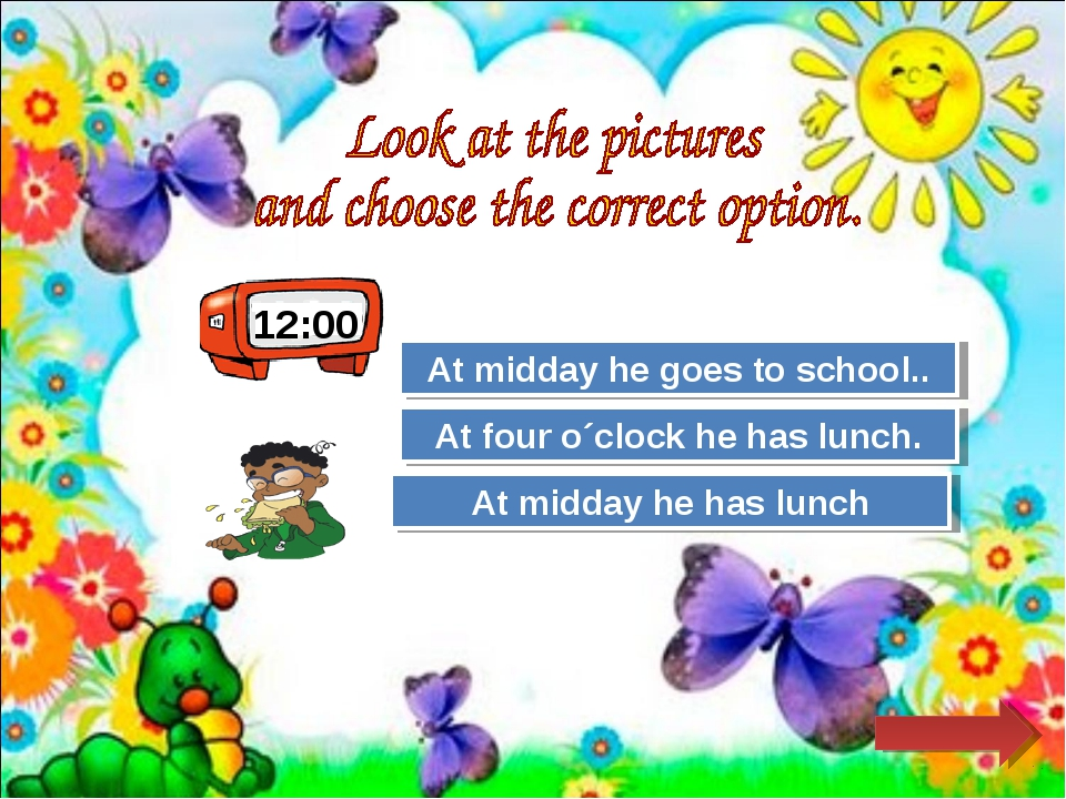 12:00 Try Again Great Job! At midday he goes to school.. At midday he has lun...