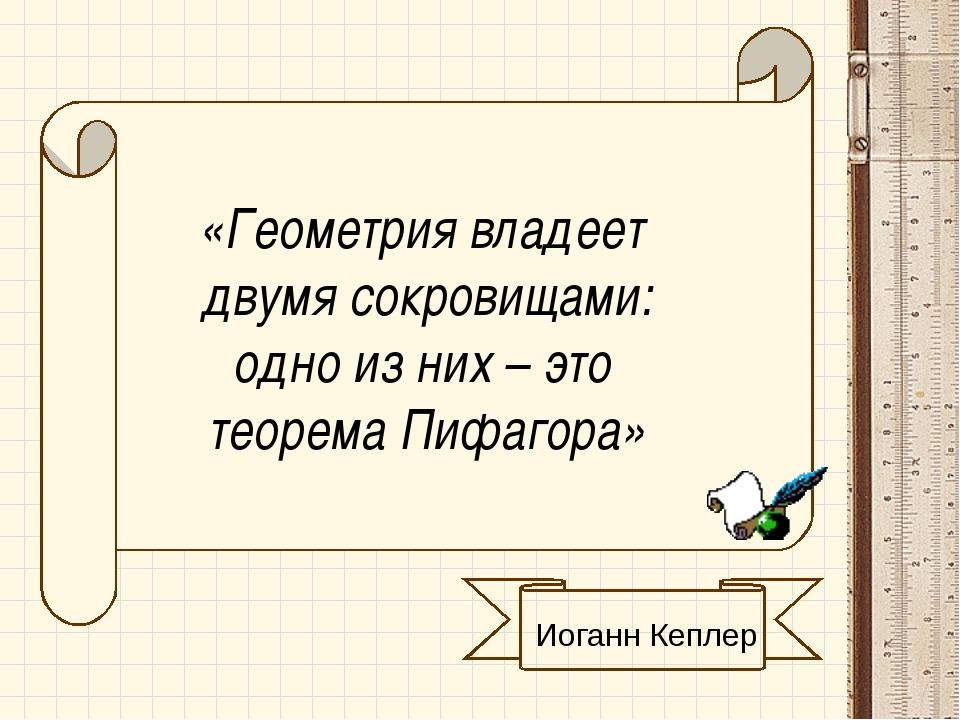 «Геометрия владеет двумя сокровищами: одно из них – это теорема Пифагора»