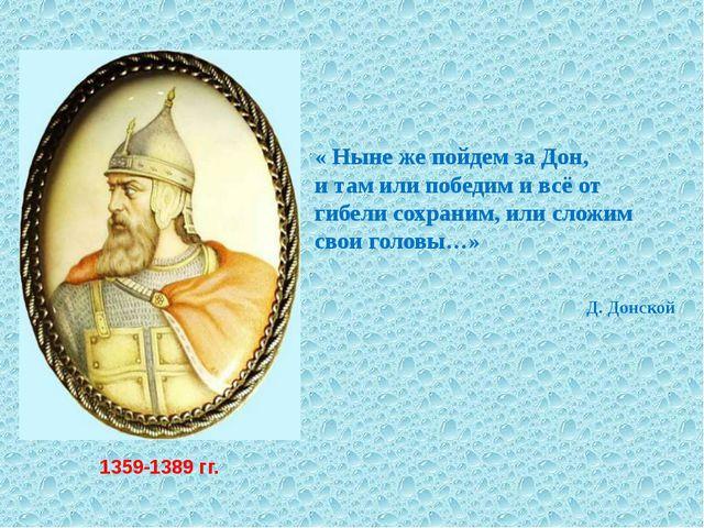 1359-1389 гг. « Ныне же пойдем за Дон, и там или победим и всё от гибели сохр...