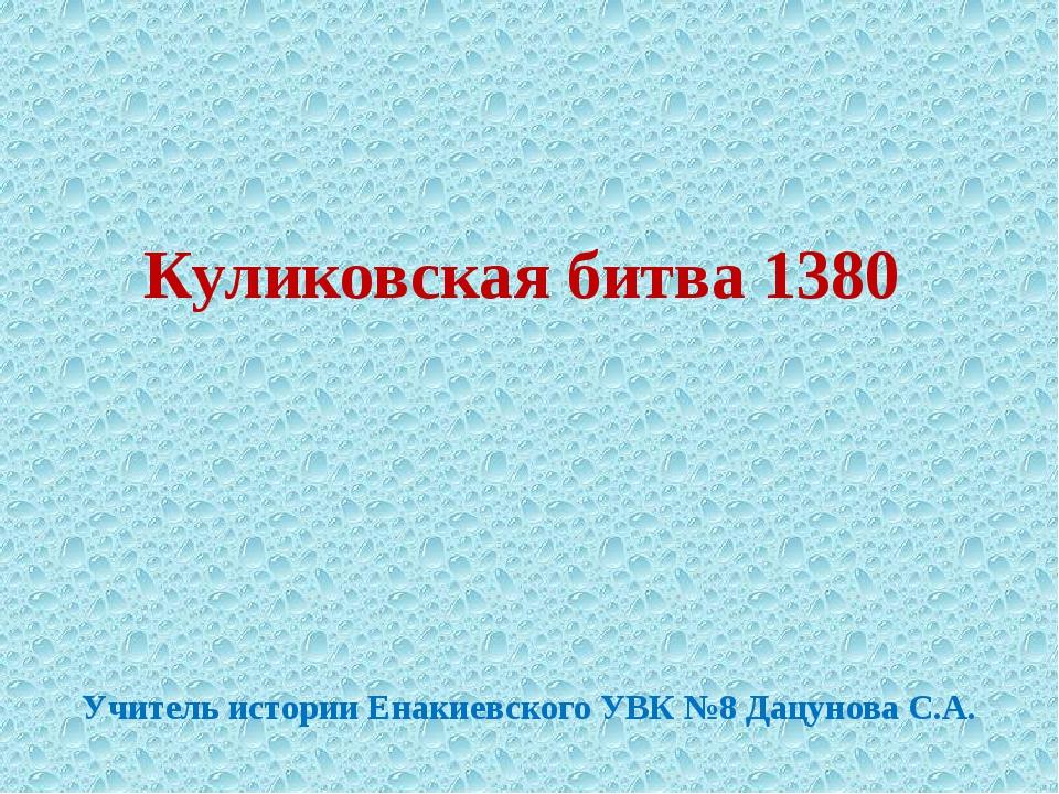 Куликовская битва 1380 Учитель истории Енакиевского УВК №8 Дацунова С.А.