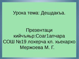 Урока тема: Дешдакъа. Презентаци кийчъяьр:Соаг1апчара СОШ №19 лохерча кл. хье