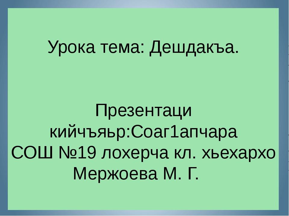 Урока тема: Дешдакъа. Презентаци кийчъяьр:Соаг1апчара СОШ №19 лохерча кл. хье...