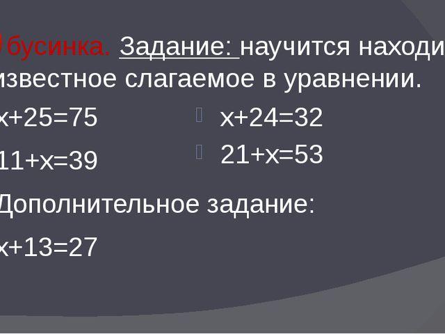 2 бусинка. Задание: научится находить неизвестное слагаемое в уравнении. х+25...