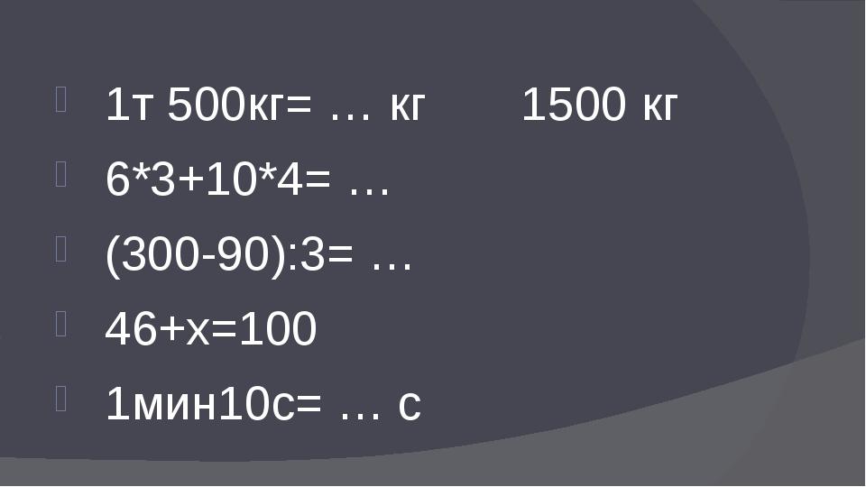 1т 500кг= … кг 1500 кг 6*3+10*4= … (300-90):3= … 46+x=100 1мин10с= … с