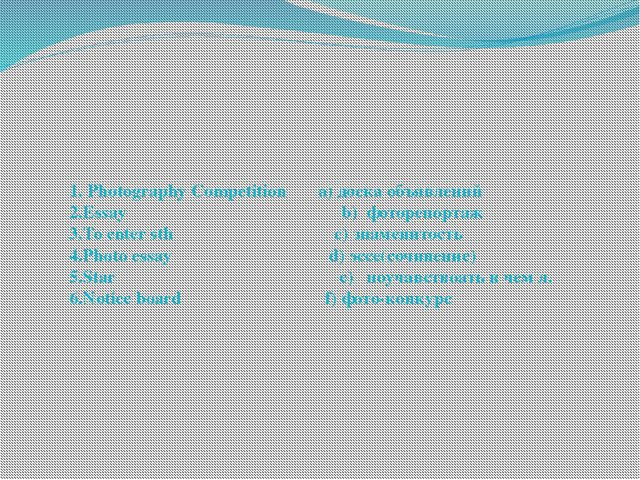 1. Photography Competition a) доска объявлений 2.Essay b) фоторепортаж 3.To e...