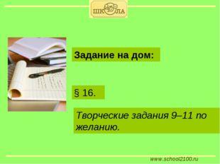 www.school2100.ru § 16. Задание на дом: Творческие задания 9–11 по желанию.