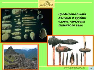 www.school2100.ru Предметы быта, жилище и орудия охоты человека каменного века