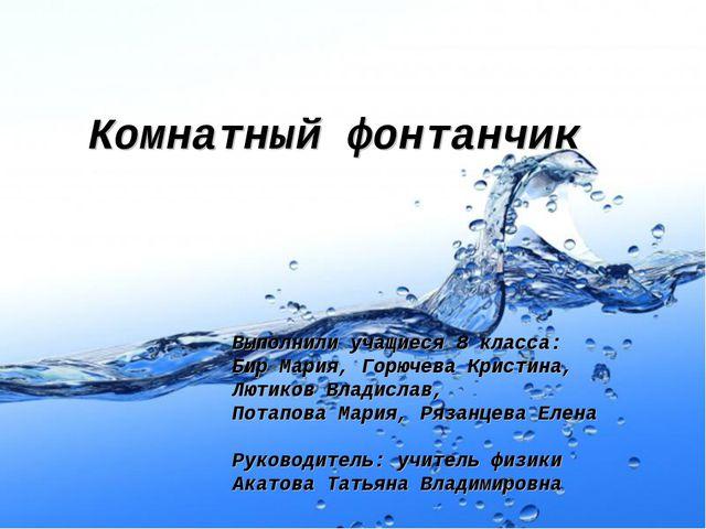 Комнатный фонтанчик Выполнили учащиеся 8 класса: Бир Мария, Горючева Кристин...