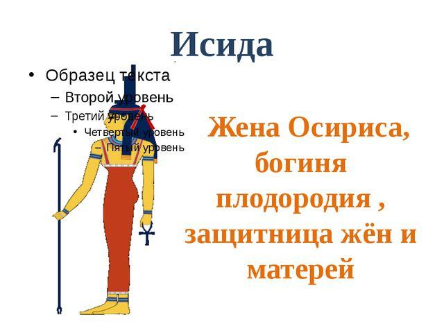 Исида Жена Осириса, богиня плодородия , защитница жён и матерей